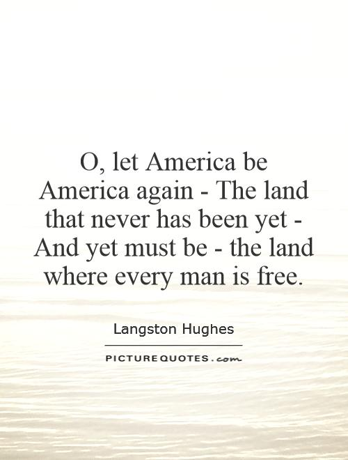 O, let America be America again - The land that never has been yet - And yet must be - the land where every man is free Picture Quote #1