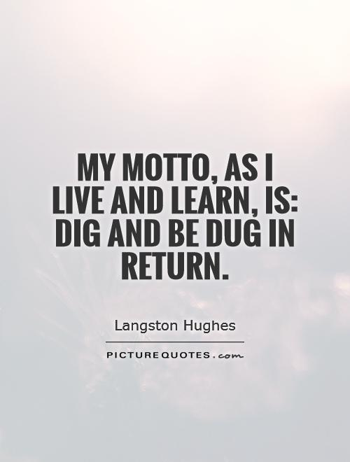 My motto, As I live and learn, is: Dig And Be Dug In Return Picture Quote #1