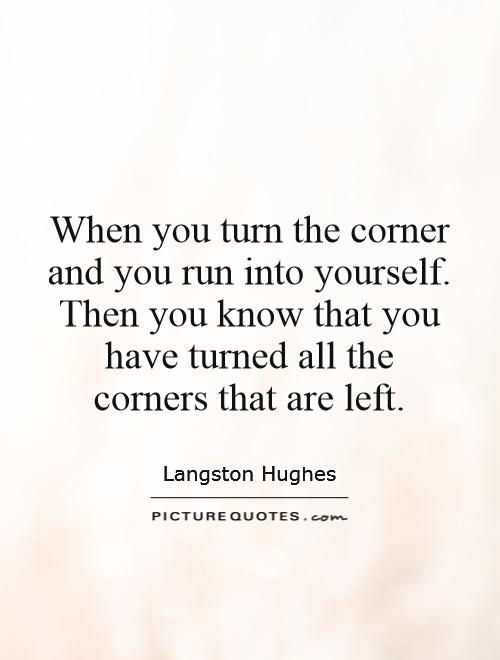 When you turn the corner and you run into yourself. Then you know that you have turned all the corners that are left Picture Quote #1