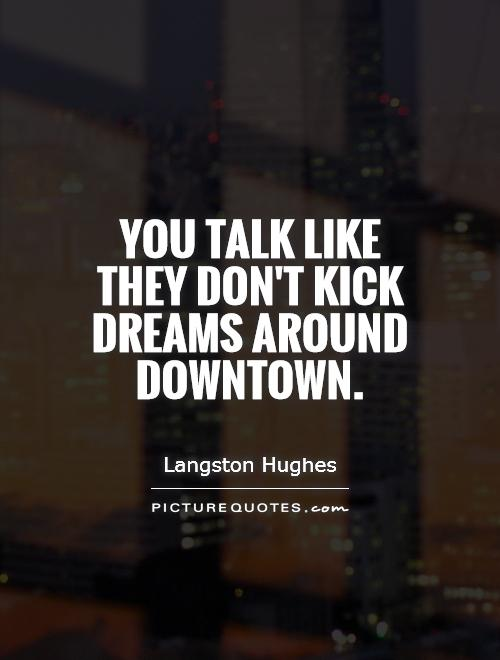 You talk like they don't kick dreams around downtown Picture Quote #1