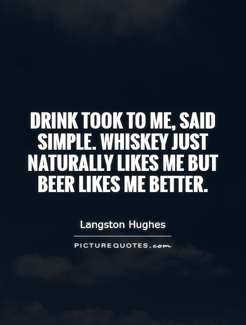 Drink took to me, said Simple. Whiskey just naturally likes me but beer likes me better Picture Quote #1