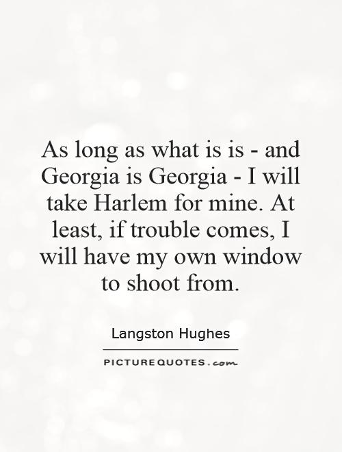 As long as what is is - and Georgia is Georgia - I will take Harlem for mine. At least, if trouble comes, I will have my own window to shoot from Picture Quote #1