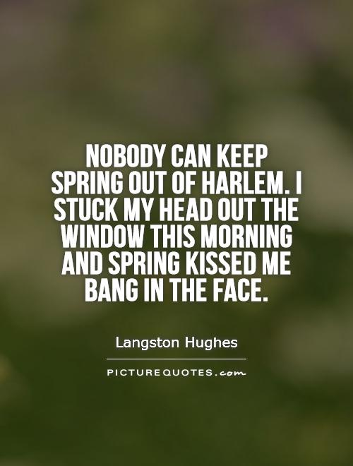 Nobody can keep spring out of Harlem. I stuck my head out the window this morning and spring kissed me bang in the face Picture Quote #1