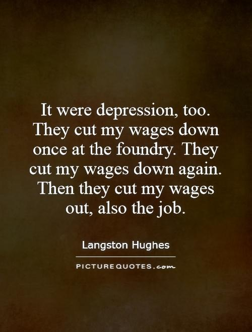 It were depression, too. They cut my wages down once at the foundry. They cut my wages down again. Then they cut my wages out, also the job Picture Quote #1