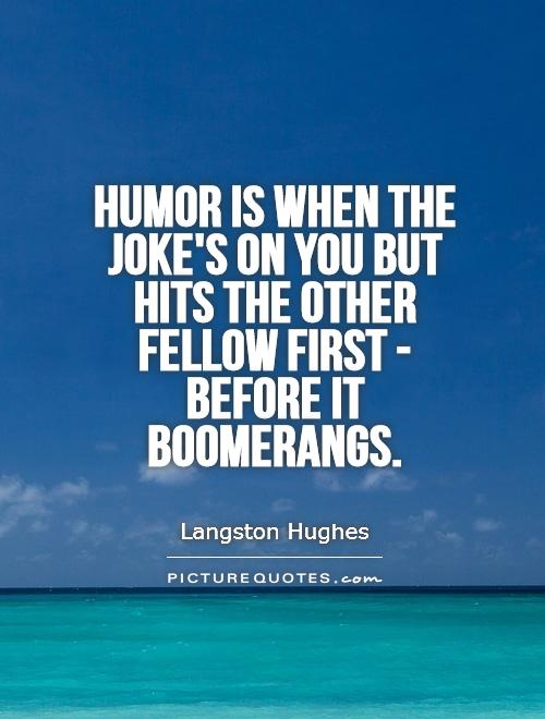Humor is when the joke's on you but hits the other fellow first - before it boomerangs Picture Quote #1