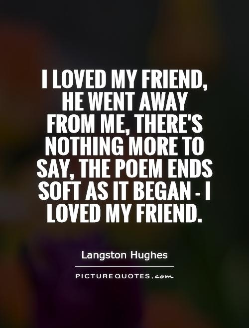 I loved my friend, he went away from me, there's nothing more to say, the poem ends soft as it began - I loved my friend Picture Quote #1