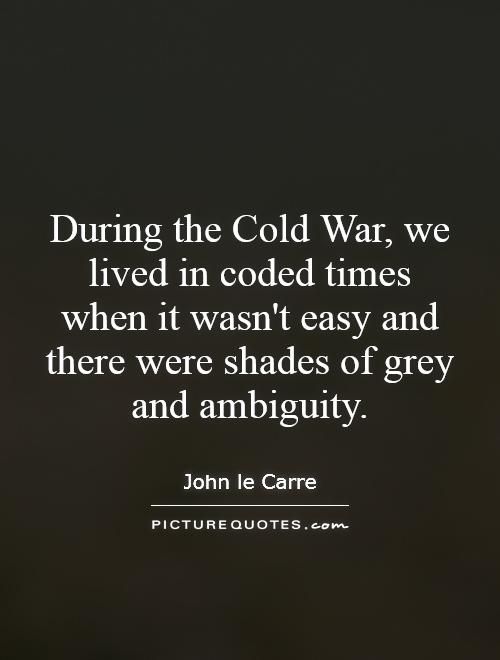 During the Cold War, we lived in coded times when it wasn't easy and there were shades of grey and ambiguity Picture Quote #1