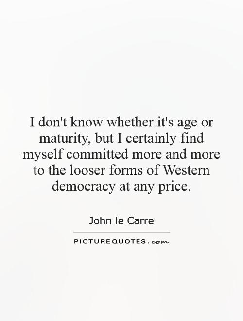 I don't know whether it's age or maturity, but I certainly find myself committed more and more to the looser forms of Western democracy at any price Picture Quote #1