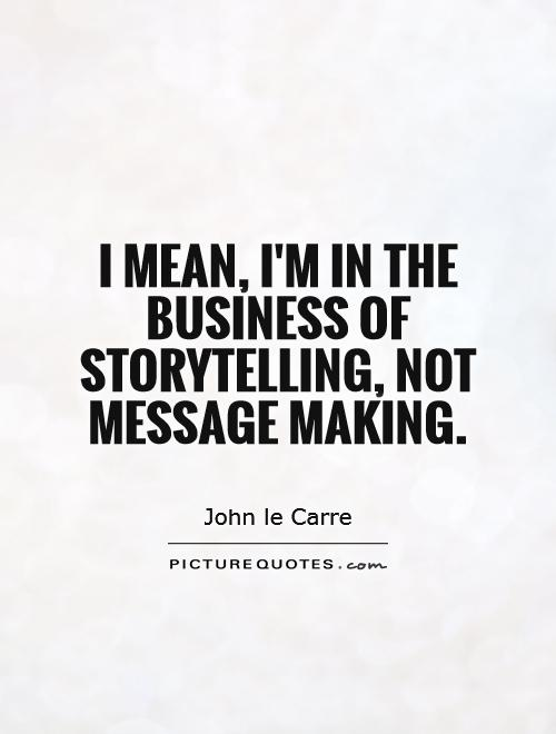 I mean, I'm in the business of storytelling, not message making Picture Quote #1