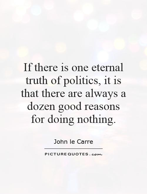 If there is one eternal truth of politics, it is that there are always a dozen good reasons for doing nothing Picture Quote #1