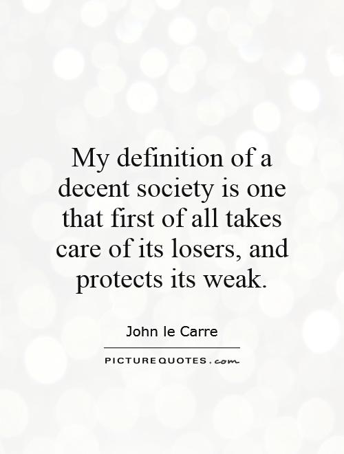 My definition of a decent society is one that first of all takes care of its losers, and protects its weak Picture Quote #1
