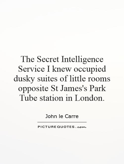 The Secret Intelligence Service I knew occupied dusky suites of little rooms opposite St James's Park Tube station in London Picture Quote #1
