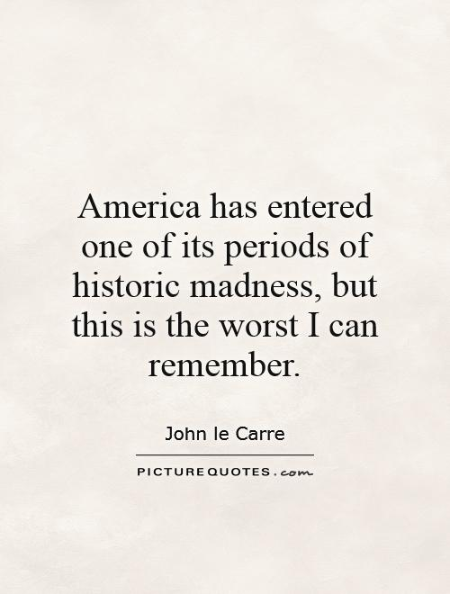 America has entered one of its periods of historic madness, but this is the worst I can remember Picture Quote #1