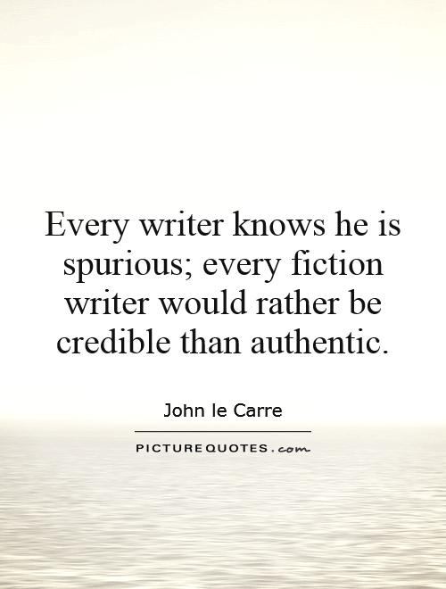 Every writer knows he is spurious; every fiction writer would rather be credible than authentic Picture Quote #1