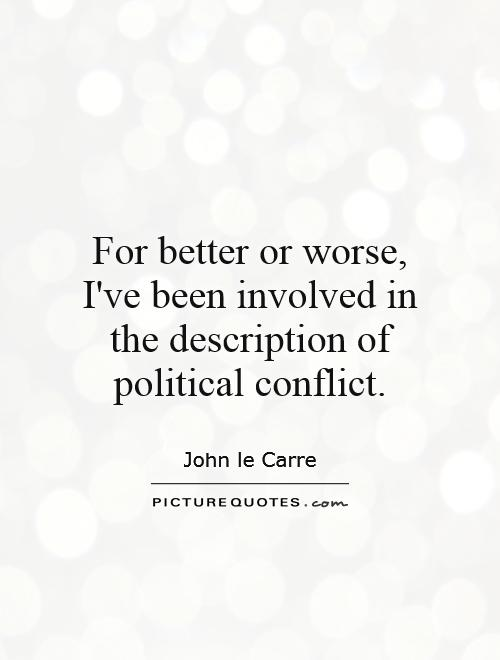 For better or worse, I've been involved in the description of political conflict Picture Quote #1