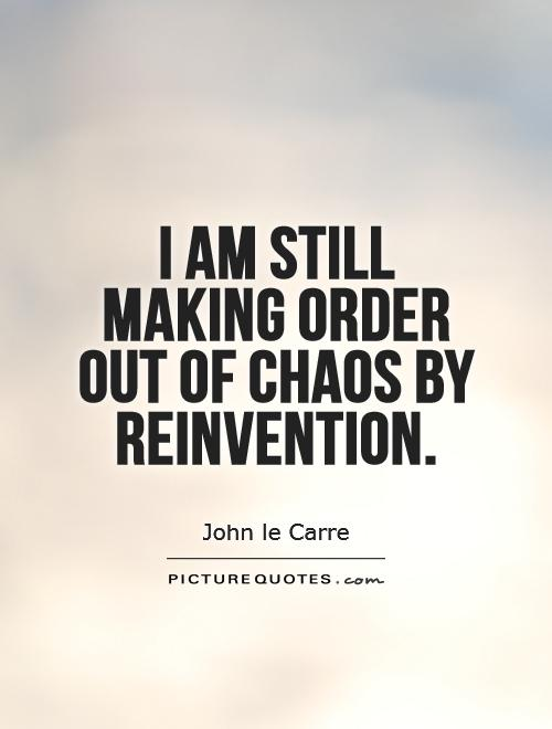 I am still making order out of chaos by reinvention Picture Quote #1