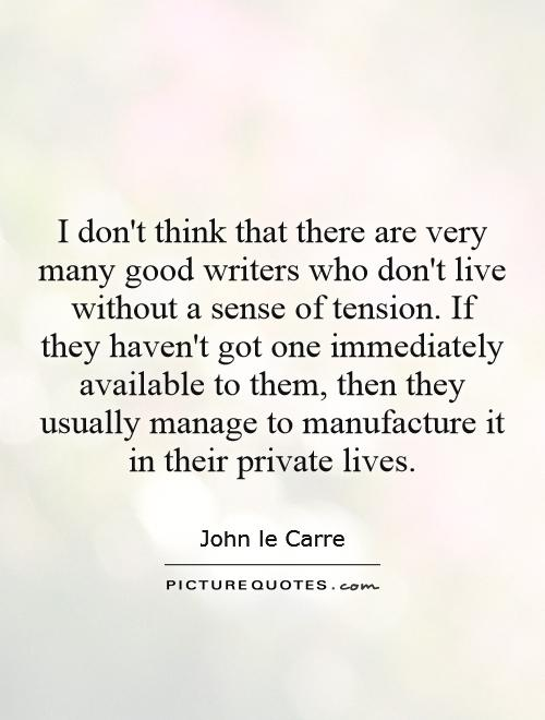 I don't think that there are very many good writers who don't live without a sense of tension. If they haven't got one immediately available to them, then they usually manage to manufacture it in their private lives Picture Quote #1