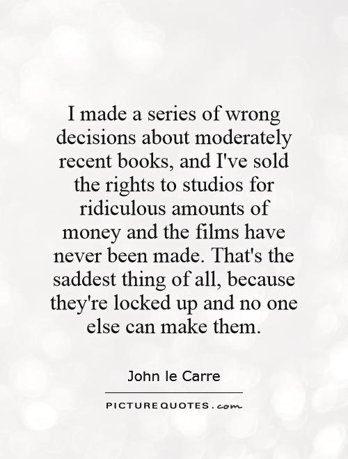 I made a series of wrong decisions about moderately recent books, and I've sold the rights to studios for ridiculous amounts of money and the films have never been made. That's the saddest thing of all, because they're locked up and no one else can make them Picture Quote #1