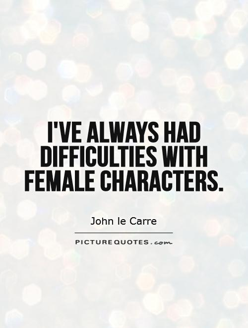 I've always had difficulties with female characters Picture Quote #1