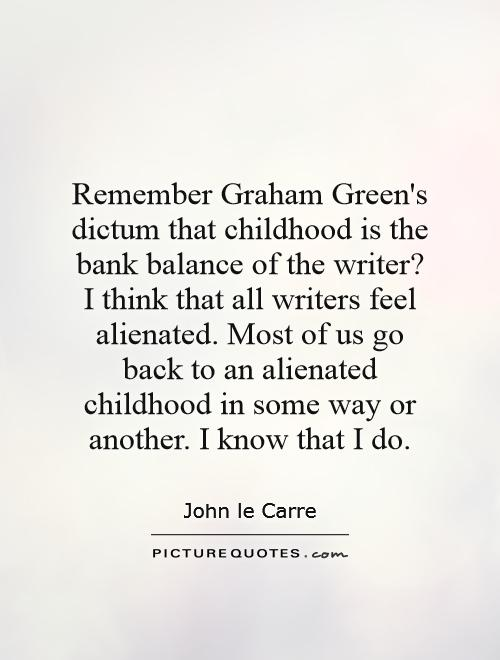 Remember Graham Green's dictum that childhood is the bank balance of the writer? I think that all writers feel alienated. Most of us go back to an alienated childhood in some way or another. I know that I do Picture Quote #1