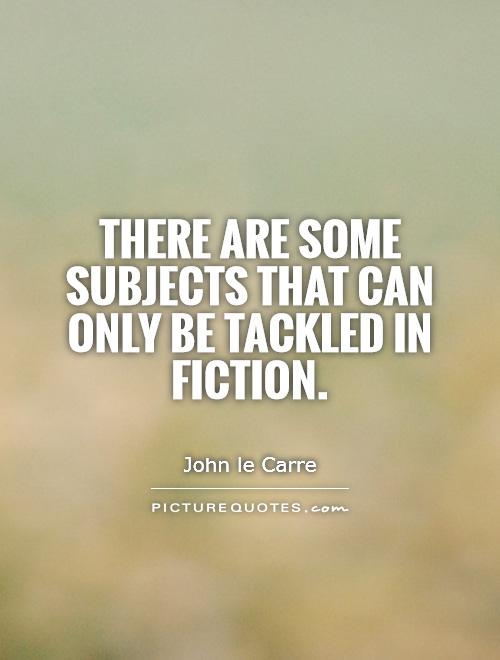 There are some subjects that can only be tackled in fiction Picture Quote #1