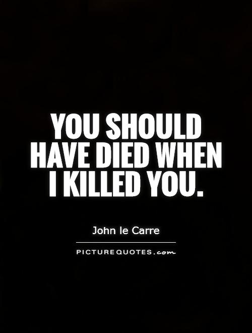 You should have died when I killed you Picture Quote #1