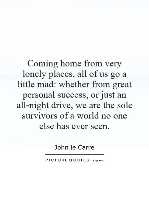 Coming Home Quotes Cool Coming Home From Very Lonely Places All Of Us Go A Little Mad