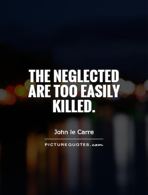 The neglected are too easily killed Picture Quote #1
