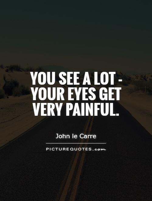 You see a lot - your eyes get very painful Picture Quote #1