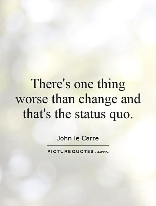 There's one thing worse than change and that's the status quo Picture Quote #1