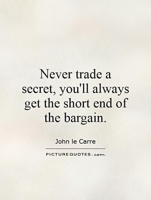 Never trade a secret, you'll always get the short end of the bargain Picture Quote #1