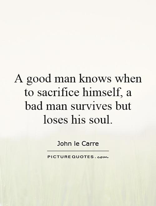 A good man knows when to sacrifice himself, a bad man survives but loses his soul Picture Quote #1