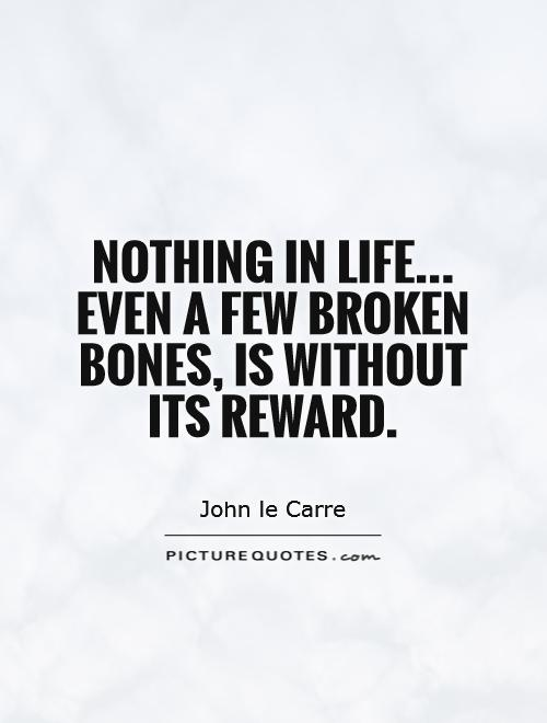 Nothing in life... Even a few broken bones, is without its reward Picture Quote #1