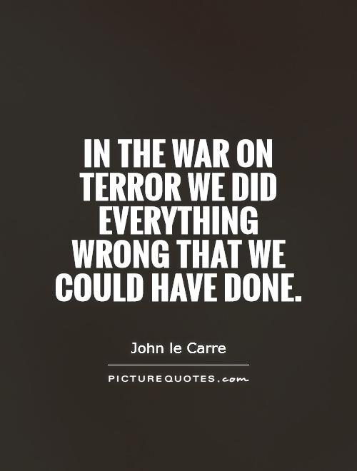 In the war on terror we did everything wrong that we could have done Picture Quote #1