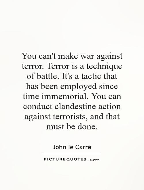 You can't make war against terror. Terror is a technique of battle. It's a tactic that has been employed since time immemorial. You can conduct clandestine action against terrorists, and that must be done Picture Quote #1