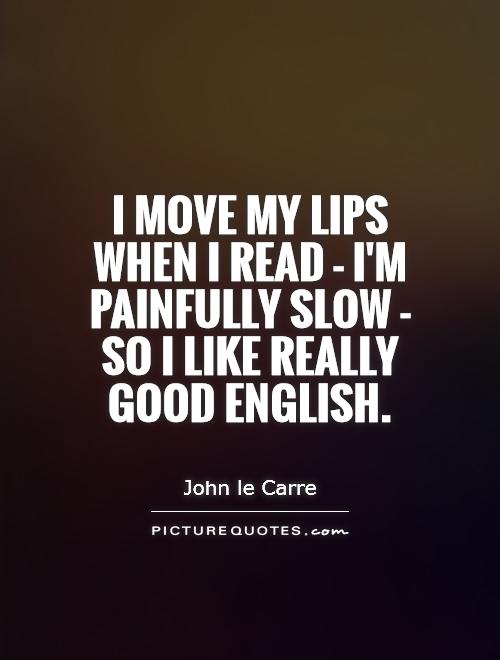 I move my lips when I read - I'm painfully slow - so I like really good English Picture Quote #1