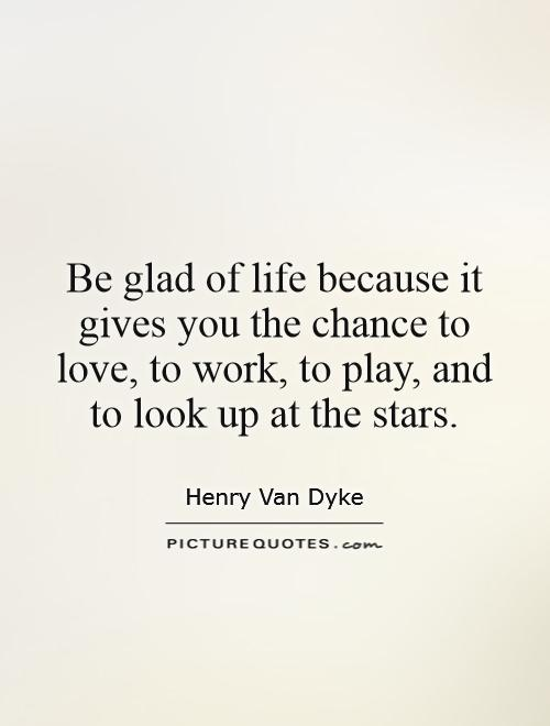 Be glad of life because it gives you the chance to love, to work, to play, and to look up at the stars Picture Quote #1