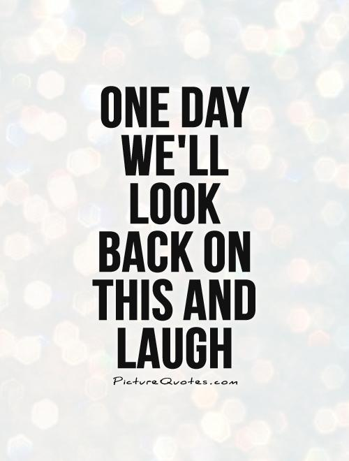One day we'll Look Back on this and laugh Picture Quote #1