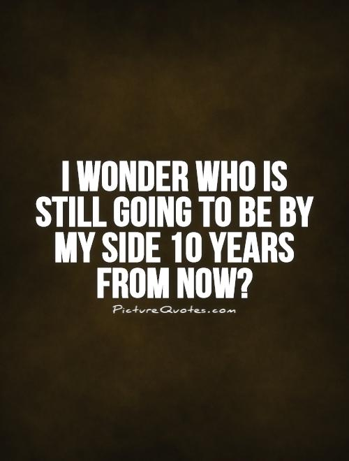 I wonder who is still going to be by my side 10 years from ...