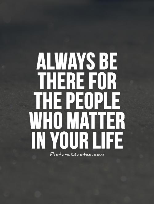 Always be there for the people who matter in your life Picture Quote #1