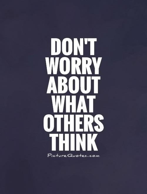 Don't worry about what others think Picture Quote #1