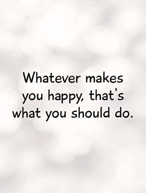 Whatever makes you happy, that's what you should do Picture Quote #1