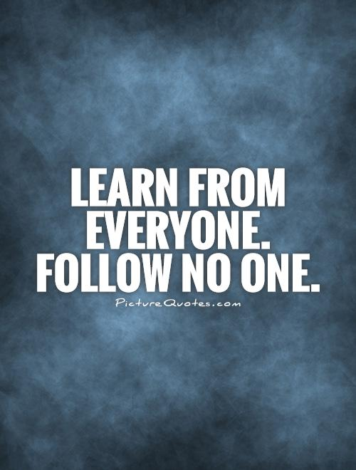 Learn from everyone. Follow no one Picture Quote #1