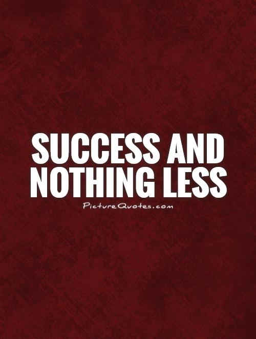 Success and nothing less Picture Quote #1