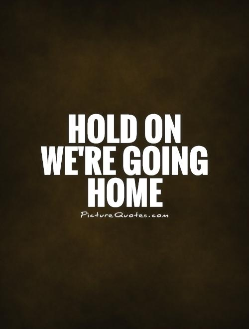 Hold on we're going home Picture Quote #1
