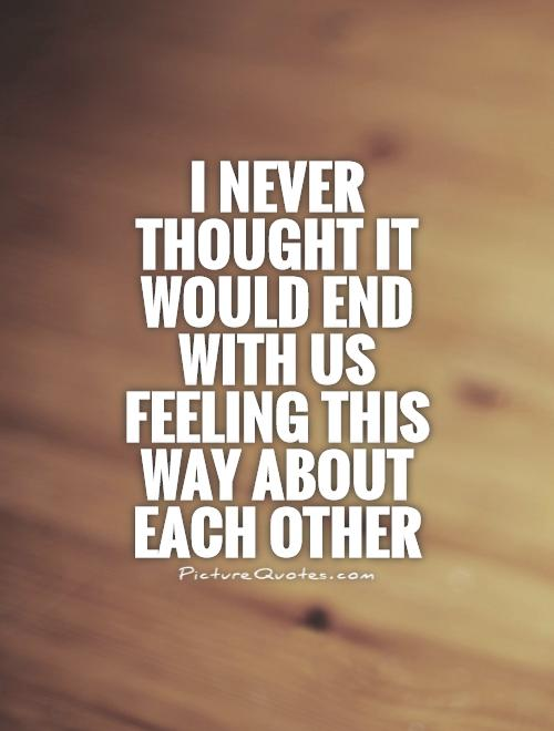 I never thought it would end with us feeling this way about each other Picture Quote #1