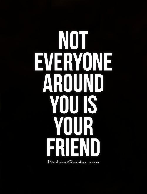 Not everyone around you is your friend Picture Quote #1