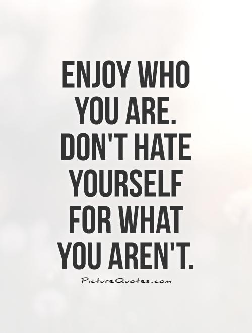 Enjoy who you are. Don\'t hate yourself for what you aren\'t ...