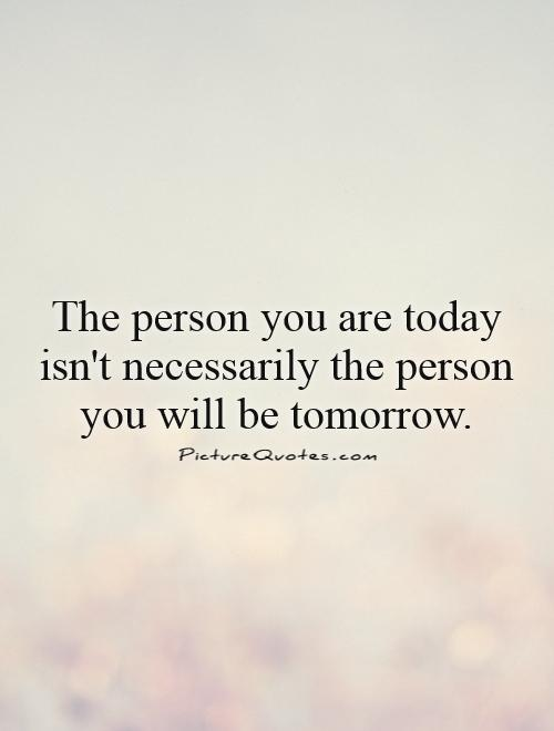 The person you are today isn't necessarily the person you will be tomorrow Picture Quote #1