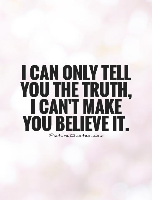 I can only tell you the truth, I can't make you believe it Picture Quote #1